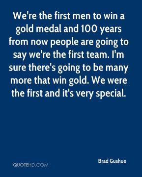 Brad Gushue - We're the first men to win a gold medal and 100 years from now people are going to say we're the first team. I'm sure there's going to be many more that win gold. We were the first and it's very special.