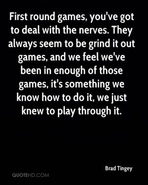 Brad Tingey - First round games, you've got to deal with the nerves. They always seem to be grind it out games, and we feel we've been in enough of those games, it's something we know how to do it, we just knew to play through it.