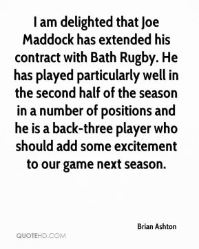 Brian Ashton - I am delighted that Joe Maddock has extended his contract with Bath Rugby. He has played particularly well in the second half of the season in a number of positions and he is a back-three player who should add some excitement to our game next season.