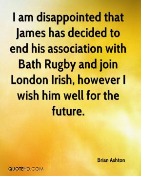 Brian Ashton - I am disappointed that James has decided to end his association with Bath Rugby and join London Irish, however I wish him well for the future.