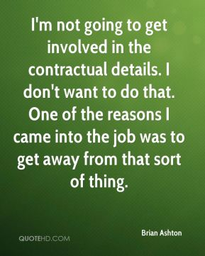 I'm not going to get involved in the contractual details. I don't want to do that. One of the reasons I came into the job was to get away from that sort of thing.