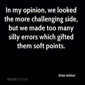 Brian Ashton - In my opinion, we looked the more challenging side, but we made too many silly errors which gifted them soft points.