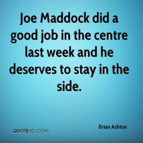 Joe Maddock did a good job in the centre last week and he deserves to stay in the side.