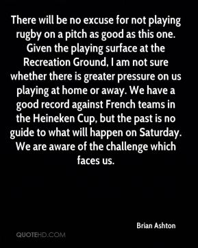Brian Ashton - There will be no excuse for not playing rugby on a pitch as good as this one. Given the playing surface at the Recreation Ground, I am not sure whether there is greater pressure on us playing at home or away. We have a good record against French teams in the Heineken Cup, but the past is no guide to what will happen on Saturday. We are aware of the challenge which faces us.