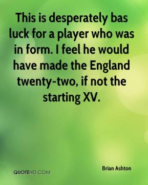 Brian Ashton - This is desperately bas luck for a player who was in form. I feel he would have made the England twenty-two, if not the starting XV.