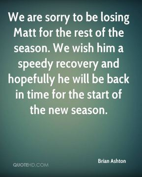 Brian Ashton - We are sorry to be losing Matt for the rest of the season. We wish him a speedy recovery and hopefully he will be back in time for the start of the new season.
