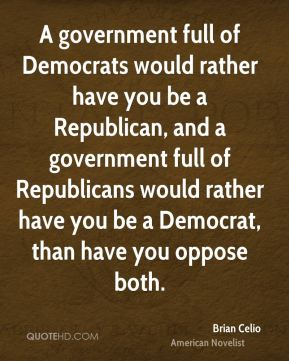Brian Celio - A government full of Democrats would rather have you be a Republican, and a government full of Republicans would rather have you be a Democrat, than have you oppose both.