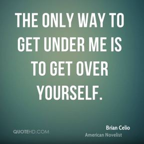 The only way to get under me is to get over yourself.