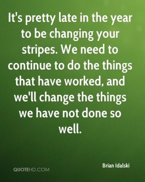 Brian Idalski - It's pretty late in the year to be changing your stripes. We need to continue to do the things that have worked, and we'll change the things we have not done so well.