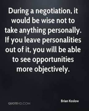 During a negotiation, it would be wise not to take anything personally. If you leave personalities out of it, you will be able to see opportunities more objectively.