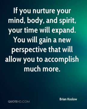 If you nurture your mind, body, and spirit, your time will expand. You will gain a new perspective that will allow you to accomplish much more.