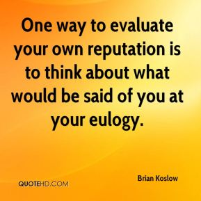 Brian Koslow - One way to evaluate your own reputation is to think about what would be said of you at your eulogy.