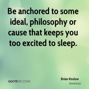 Brian Koslow - Be anchored to some ideal, philosophy or cause that keeps you too excited to sleep.