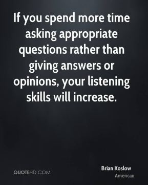 Brian Koslow - If you spend more time asking appropriate questions rather than giving answers or opinions, your listening skills will increase.