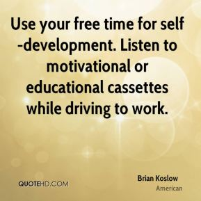 Brian Koslow - Use your free time for self-development. Listen to motivational or educational cassettes while driving to work.