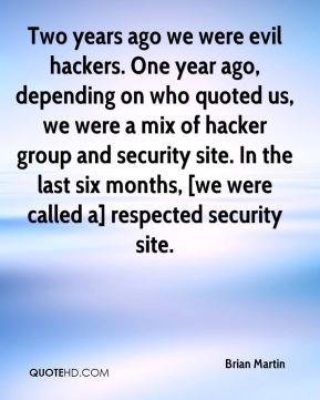 Brian Martin - Two years ago we were evil hackers. One year ago, depending on who quoted us, we were a mix of hacker group and security site. In the last six months, [we were called a] respected security site.