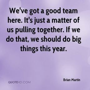 We've got a good team here. It's just a matter of us pulling together. If we do that, we should do big things this year.