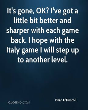 It's gone, OK? I've got a little bit better and sharper with each game back. I hope with the Italy game I will step up to another level.