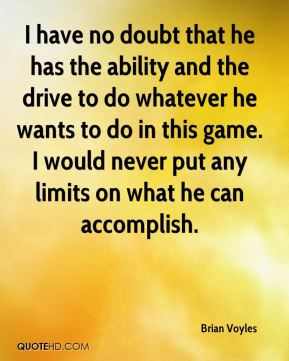 Brian Voyles - I have no doubt that he has the ability and the drive to do whatever he wants to do in this game. I would never put any limits on what he can accomplish.