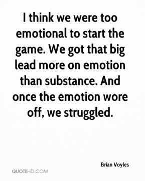 Brian Voyles - I think we were too emotional to start the game. We got that big lead more on emotion than substance. And once the emotion wore off, we struggled.