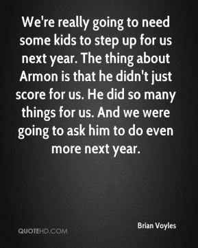 Brian Voyles - We're really going to need some kids to step up for us next year. The thing about Armon is that he didn't just score for us. He did so many things for us. And we were going to ask him to do even more next year.