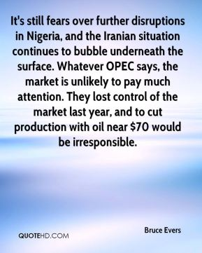 It's still fears over further disruptions in Nigeria, and the Iranian situation continues to bubble underneath the surface. Whatever OPEC says, the market is unlikely to pay much attention. They lost control of the market last year, and to cut production with oil near $70 would be irresponsible.
