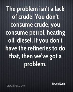 Bruce Evers - The problem isn't a lack of crude. You don't consume crude, you consume petrol, heating oil, diesel. If you don't have the refineries to do that, then we've got a problem.