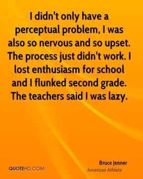 Bruce Jenner - I didn't only have a perceptual problem, I was also so nervous and so upset. The process just didn't work. I lost enthusiasm for school and I flunked second grade. The teachers said I was lazy.