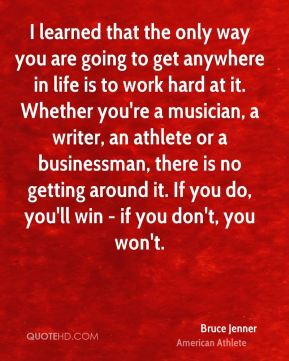 Bruce Jenner - I learned that the only way you are going to get anywhere in life is to work hard at it. Whether you're a musician, a writer, an athlete or a businessman, there is no getting around it. If you do, you'll win - if you don't, you won't.