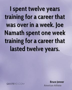 Bruce Jenner - I spent twelve years training for a career that was over in a week. Joe Namath spent one week training for a career that lasted twelve years.
