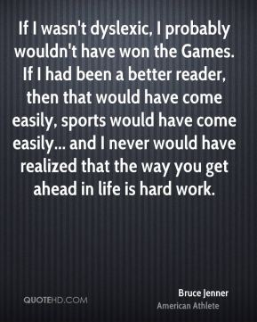 Bruce Jenner - If I wasn't dyslexic, I probably wouldn't have won the Games. If I had been a better reader, then that would have come easily, sports would have come easily... and I never would have realized that the way you get ahead in life is hard work.