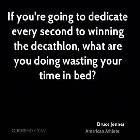 Bruce Jenner - If you're going to dedicate every second to winning the decathlon, what are you doing wasting your time in bed?