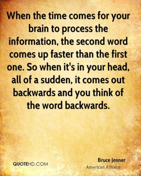 Bruce Jenner - When the time comes for your brain to process the information, the second word comes up faster than the first one. So when it's in your head, all of a sudden, it comes out backwards and you think of the word backwards.