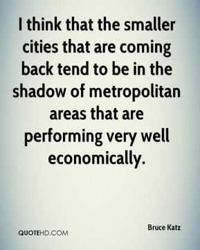 I think that the smaller cities that are coming back tend to be in the shadow of metropolitan areas that are performing very well economically.