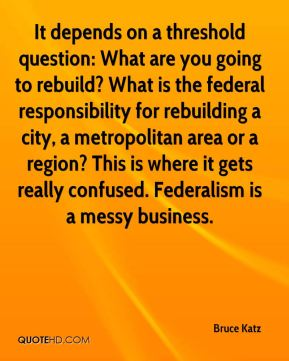 It depends on a threshold question: What are you going to rebuild? What is the federal responsibility for rebuilding a city, a metropolitan area or a region? This is where it gets really confused. Federalism is a messy business.