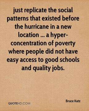 Bruce Katz - just replicate the social patterns that existed before the hurricane in a new location ... a hyper-concentration of poverty where people did not have easy access to good schools and quality jobs.
