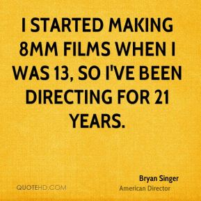 Bryan Singer - I started making 8mm films when I was 13, so I've been directing for 21 years.