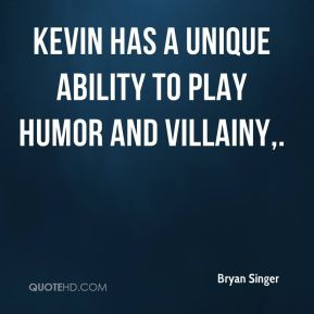 Kevin has a unique ability to play humor and villainy.