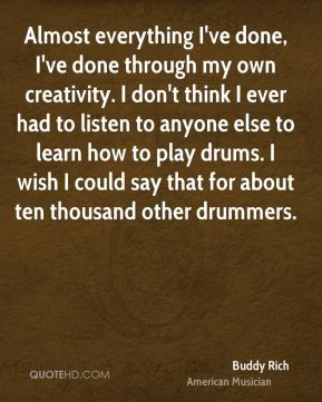 Buddy Rich - Almost everything I've done, I've done through my own creativity. I don't think I ever had to listen to anyone else to learn how to play drums. I wish I could say that for about ten thousand other drummers.