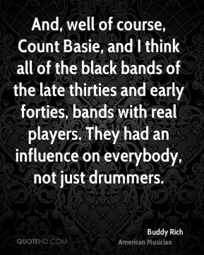 Buddy Rich - And, well of course, Count Basie, and I think all of the black bands of the late thirties and early forties, bands with real players. They had an influence on everybody, not just drummers.