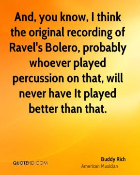 And, you know, I think the original recording of Ravel's Bolero, probably whoever played percussion on that, will never have It played better than that.