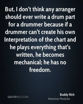 But, I don't think any arranger should ever write a drum part for a drummer because if a drummer can't create his own Interpretation of the chart and he plays everything that's written, he becomes mechanical; he has no freedom.
