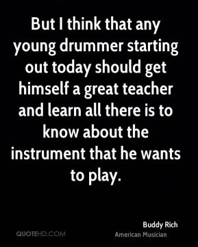 Buddy Rich - But I think that any young drummer starting out today should get himself a great teacher and learn all there is to know about the instrument that he wants to play.