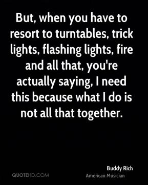 But, when you have to resort to turntables, trick lights, flashing lights, fire and all that, you're actually saying, I need this because what I do is not all that together.