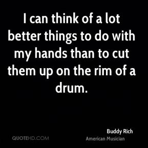 Buddy Rich - I can think of a lot better things to do with my hands than to cut them up on the rim of a drum.