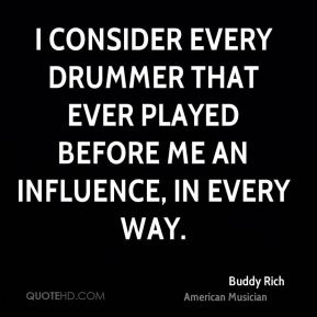 I consider every drummer that ever played before me an influence, in every way.