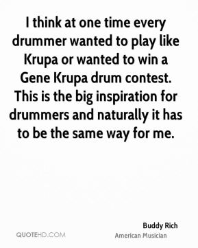 Buddy Rich - I think at one time every drummer wanted to play like Krupa or wanted to win a Gene Krupa drum contest. This is the big inspiration for drummers and naturally it has to be the same way for me.