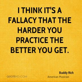 Buddy Rich - I think it's a fallacy that the harder you practice the better you get.