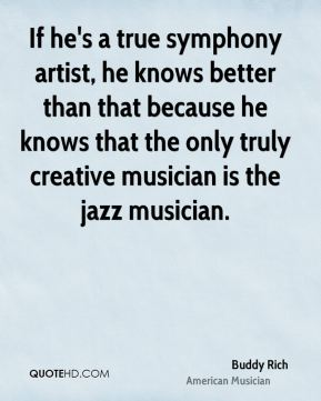 If he's a true symphony artist, he knows better than that because he knows that the only truly creative musician is the jazz musician.