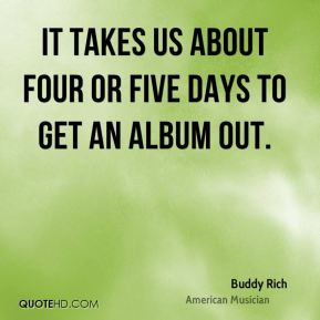 It takes us about four or five days to get an album out.